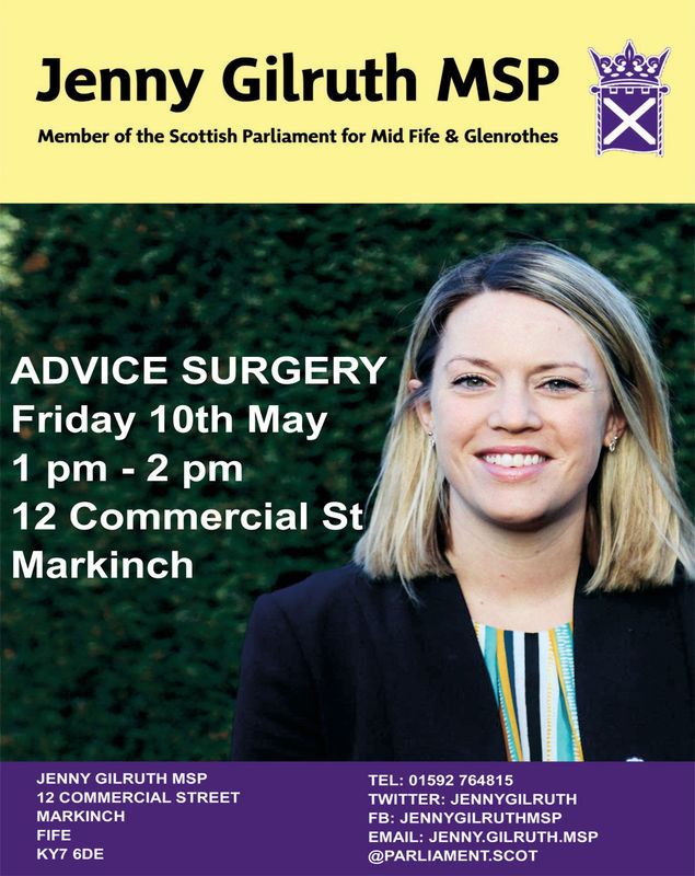 Jenny Gilruth MSPMember of the Scottish Parliament for Mid Fife & GlenrothesADVICE SURGERYFriday 10th May1 pm - 2 pm12 Commercial StMarkinchJENNY GILRUTH MSP12 COMMERCIAL STREETMARKINCHFIFEKY7 6DETEL: 01592 764815TWITTER: JENNYGILRUTHFB: JENNYGILRUTHMSPEMAIL: JENNY.GILRUTH.MSP@PARLIAMENT.SCOT Jenny Gilruth MSP Member of the Scottish Parliament for Mid Fife & Glenrothes ADVICE SURGERY Friday 10th May 1 pm - 2 pm 12 Commercial St Markinch JENNY GILRUTH MSP 12 COMMERCIAL STREET MARKINCH FIFE KY7 6DE TEL: 01592 764815 TWITTER: JENNYGILRUTH FB: JENNYGILRUTHMSP EMAIL: JENNY.GILRUTH.MSP @PARLIAMENT.SCOT