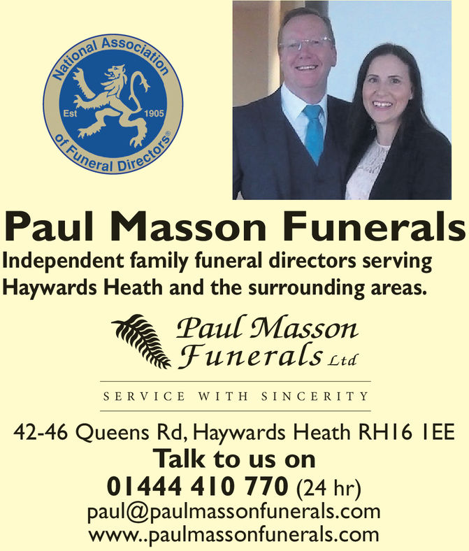 al AssoEst1905eral DirePaul Masson FuneralsIndependent family funeral directors servingHaywards Heath and the surrounding areas.Paul MassonFunerals ctdSERVICE WIT H SINCERI T Y42-46 Queens Rd, Haywards Heath RH16 IEETalk to us on01444 410 770 (24 hr)paul@paulmassonfunerals.comwww.paulmassonfunerals.com al Asso Est 1905 eral Dire Paul Masson Funerals Independent family funeral directors serving Haywards Heath and the surrounding areas. Paul Masson Funerals ctd SERVICE WIT H SINCERI T Y 42-46 Queens Rd, Haywards Heath RH16 IEE Talk to us on 01444 410 770 (24 hr) paul@paulmassonfunerals.com www.paulmassonfunerals.com