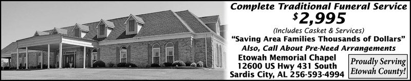 """Complete Traditional Funeral Service$2,995(Includes Casket & Services)""""Saving Area Families Thousands of Dollars""""Also, Call About Pre-Need ArrangementsEtowah Memorial Chape Proudly Serving12600 US Hwy 431 SouthSardis City, AL 256-593-4994 Etowah County!"""