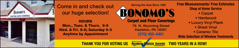Free Measurements/ Free EstimatesShop at Home Servicee Carpet. Hardwood. Luxury Vinyl PlankSheet Vinyl. Ceramic TileWide Selection of Window TreatmentsServing the Area Since 1952Come in and check outour huge selection!BoNoMoSAR FLDOR COVERINGSCarpet and Floor Coverings76 N. Wyoming StreetHazleton, PA 18201(570) 455-4401HOURSMon., Tues. & Thurs. 9-5Wed. & Fri. 9-6; Saturday 9-3Anytime by AppointmentTHANK YOU FOR VOTING US Readers Ghoice Awards TWO YEARS IN A ROW! Free Measurements/ Free Estimates Shop at Home Service e Carpet . Hardwood . Luxury Vinyl Plank Sheet Vinyl . Ceramic Tile Wide Selection of Window Treatments Serving the Area Since 1952 Come in and check out our huge selection! BoNoMoS AR FLDOR COVERINGS Carpet and Floor Coverings 76 N. Wyoming Street Hazleton, PA 18201 (570) 455-4401 HOURS Mon., Tues. & Thurs. 9-5 Wed. & Fri. 9-6; Saturday 9-3 Anytime by Appointment THANK YOU FOR VOTING US Readers Ghoice Awards TWO YEARS IN A ROW!