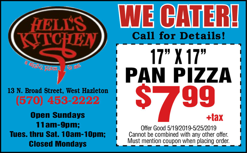"HEL'SWE CATER!TCHENCall for Details!17""X17""PAN PIZZA79913 N. Broad Street, West Hazleton(570) 453-2222Open Sundays11am-9pm;Tues. thru Sat. 10am-10pm;Closed Mondays+taxOffer Good 5/19/2019-5/25/2019Cannot be combined with any other offer.Must mention coupon when placing order. HEL'SWE CATER! TCHEN Call for Details! 17""X17"" PAN PIZZA 799 13 N. Broad Street, West Hazleton (570) 453-2222 Open Sundays 11am-9pm; Tues. thru Sat. 10am-10pm; Closed Mondays +tax Offer Good 5/19/2019-5/25/2019 Cannot be combined with any other offer. Must mention coupon when placing order."