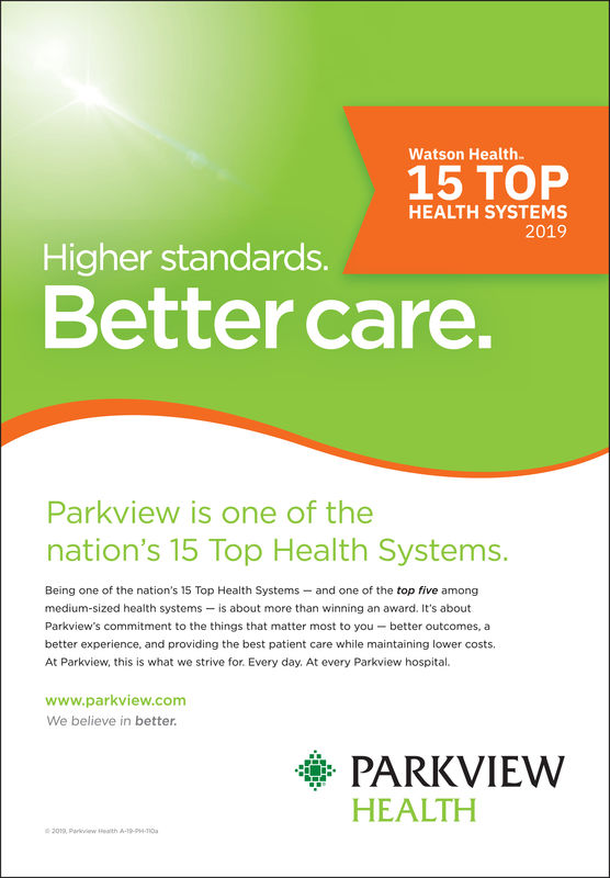 Watson Health15 TOPHEALTH SYSTEMS2019Higher standards.Better care.Parkview is one of thenation's 15 Top Health Systems.Being one of the nation's 15 Top Health Systems-and one of the top five amongmedium-sized health systems is about more than winning an award. It's aboutParkview's commitment to the things that matter most to you-better outcomes, abetter experience, and providing the best patient care while maintaining lower costs.At Parkview, this is what we strive for. Every day. At every Parkview hospitalwww.parkview.comWe believe in betterPARKVIEWHEALTH20, Prkvew Heath -1-914-110 Watson Health 15 TOP HEALTH SYSTEMS 2019 Higher standards. Better care. Parkview is one of the nation's 15 Top Health Systems. Being one of the nation's 15 Top Health Systems-and one of the top five among medium-sized health systems is about more than winning an award. It's about Parkview's commitment to the things that matter most to you-better outcomes, a better experience, and providing the best patient care while maintaining lower costs. At Parkview, this is what we strive for. Every day. At every Parkview hospital www.parkview.com We believe in better PARKVIEW HEALTH 20, Prkvew Heath -1-914-110