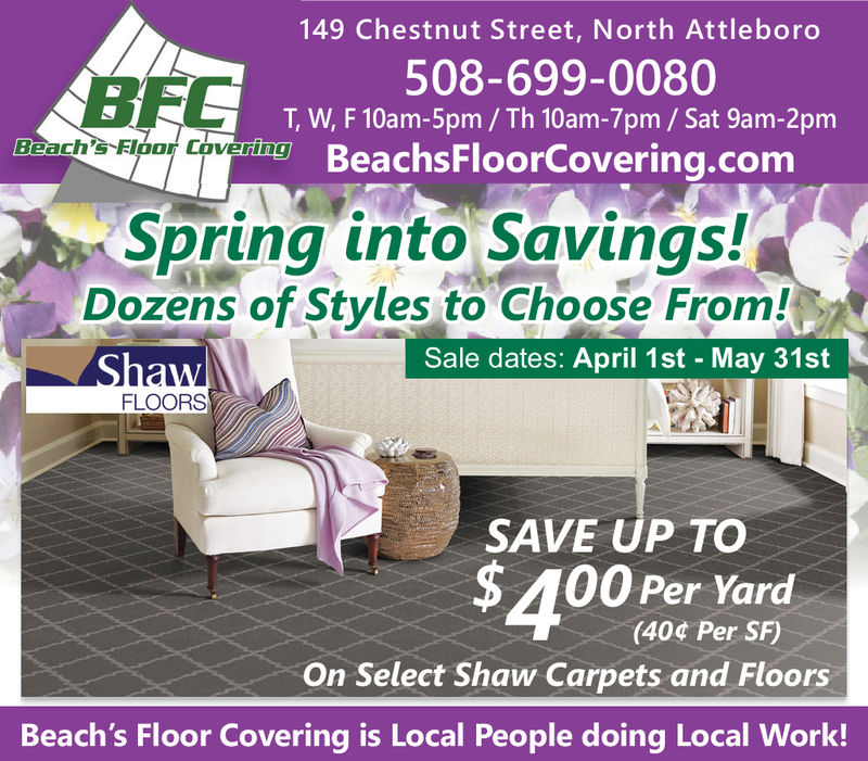149 Chestnut Street, North Attleboro508-699-0080T, W, F 10am-5pm/ Th 10am-7pm/ Sat 9am-2pmBeachsFloorCovering.comBFCBeach' FIoor Covering DSpring into SavingsDozens of Styles to Choose From!Sale dates: April 1st - May 31stFLOORSSAVE UP TO$400 Per varnd(40c Per SF)On Select Shaw Carpets and FloorsBeach's Floor Covering is Local People doing Local Work!