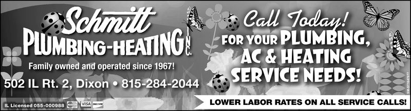 Call Today!PLUMBING-HEATING TOR Your PLUMBINGAC & HEATINGSERVICE NEEDS!Family owned and operated since 1967!502 IL Rt. 2, Dixon815-284-2044LOWER LABOR RATES ON ALL SERVICE CALLS!ISAIL Licensed 055-000988 Call Today! PLUMBING-HEATING TOR Your PLUMBING AC & HEATING SERVICE NEEDS ! Family owned and operated since 1967! 502 IL Rt . 2 , Dixon 815-284-2044 LOWER LABOR RATES ON ALL SERVICE CALLS! ISA IL Licensed 055-000988