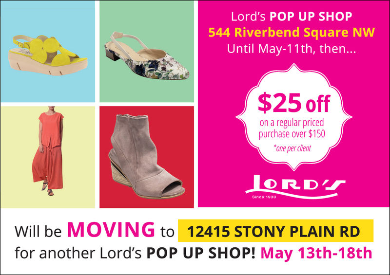 Lord's POP UP SHOP544 Riverbend Square NWUntil May-11th, then...$25 offon a regular pricedpurchase over $150one per dlientSince 1930Will be MOVING to 12415 STONY PLAIN RDfor another Lord's POP UP SHOP! May 13th-18th Lord's POP UP SHOP 544 Riverbend Square NW Until May-11th, then... $25 off on a regular priced purchase over $150 one per dlient Since 1930 Will be MOVING to 12415 STONY PLAIN RD for another Lord's POP UP SHOP! May 13th-18th