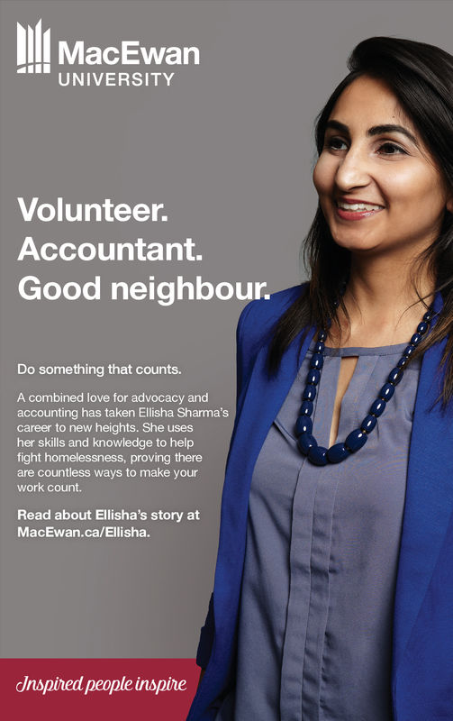 MacEwanUNIVERSITYVolunteer.Accountant.Good neighbourDo something that counts.A combined love for advocacy andaccounting has taken Ellisha Sharma'scareer to new heights. She usesher skills and knowledge to helpfight homelessness, proving thereare countless ways to make yourwork count.Read about Ellisha's story atMacEwan.ca/Ellishadnspined people inspire MacEwan UNIVERSITY Volunteer. Accountant. Good neighbour Do something that counts. A combined love for advocacy and accounting has taken Ellisha Sharma's career to new heights. She uses her skills and knowledge to help fight homelessness, proving there are countless ways to make your work count. Read about Ellisha's story at MacEwan.ca/Ellisha dnspined people inspire