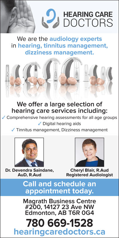 0HEARING CAREDOCTORSWe are the audiology expertsin hearing, tinnitus management,dizziness management.We offer a large selection ofhearing care services including:Comprehensive hearing assessments for all age groupsDigital hearing aidsTinnitus management, Dizziness managementDr. Devendra Saindane,AuD, R.AudCheryl Blair, R.AudRegistered AudiologistCall and schedule anappointment today.Magrath Business Centre#200, 14127 23 Ave NWEdmonton, AB T6R OG4780 669-1528hearingcaredoctors.ca