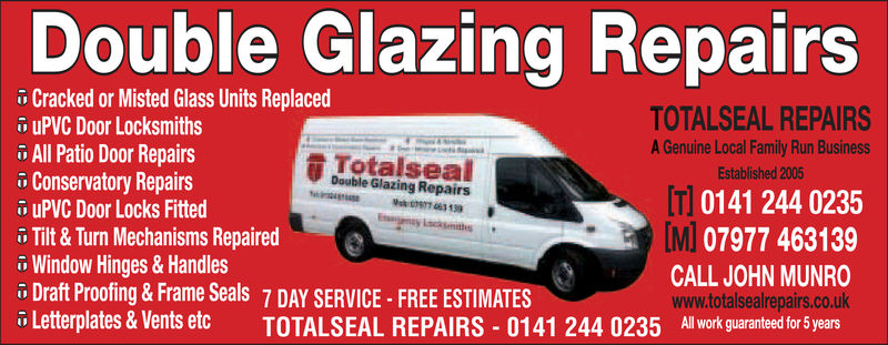 Double Glazing RepairsCracked or Misted Glass Units Replacedi uPVC Door LocksmithsAll Patio Door RepairsConservatory Repairsi uPVC Door Locks FittedTilt & Turn Mechanisms Repairedö Window Hinges & HandlesDraft Proofing&Frame Seals 7 DAY SERVICE FREE ESTIMATESLetterplates & Vents etc TOTALSEAL REPAIRS 0141 244 0235 All work guarantee or SyearsTOTALSEAL REPAIRSA Genuine Local Family Run BusinessEstablished 2005t TotalsealDouble Glazing Repairs0141 244 0235[MIMJ 07977 463139CALL JOHN MUNROwww.totalsealrepairs.co.uk Double Glazing Repairs Cracked or Misted Glass Units Replaced i uPVC Door Locksmiths All Patio Door Repairs Conservatory Repairs i uPVC Door Locks Fitted Tilt & Turn Mechanisms Repaired ö Window Hinges & Handles Draft Proofing&Frame Seals 7 DAY SERVICE FREE ESTIMATES Letterplates & Vents etc TOTALSEAL REPAIRS 0141 244 0235 All work guarantee or Syears TOTALSEAL REPAIRS A Genuine Local Family Run Business Established 2005 t Totalseal Double Glazing Repairs 0141 244 0235 [MI MJ 07977 463139 CALL JOHN MUNRO www.totalsealrepairs.co.uk