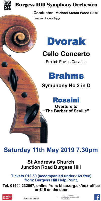 """Hill Symphony OrchestraConductor Michael Stefan Wood BEMLeader Andrew BiggsDvorakCello ConcertoSoloist: Pavlos CarvalhoBrahmsSymphony No 2 in DRossiniOverture to""""The Barber of Seville""""Saturday 11th May 2019 7.30pmSt Andrews ChurchJunction Road Burgess HillTickets £12.50 (accompanied under-16s free)from: Burgess Hill Help Point,Tel. 01444 232067, online from: bhso.org.uk/box-officeor £15 on the doorMasingusicCharity No 1048597 Hill Symphony Orche stra Conductor Michael Stefan Wood BEM Leader Andrew Biggs Dvorak Cello Concerto Soloist: Pavlos Carvalho Brahms Symphony No 2 in D Rossini Overture to """"The Barber of Seville"""" Saturday 11th May 2019 7.30pm St Andrews Church Junction Road Burgess Hill Tickets £12.50 (accompanied under-16s free) from: Burgess Hill Help Point, Tel. 01444 232067, online from: bhso.org.uk/box-office or £15 on the door Masing usic Charity No 1048597"""