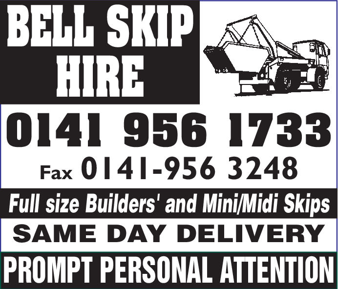 BELL SKIPHIRE0141 956 1733Fax 0141-956 3248Full size Builders' and Mini/Midi SkipsSAME DAY DELIVERYPROMPT PERSONAL ATTENTION BELL SKIP HIRE 0141 956 1733 Fax 0141-956 3248 Full size Builders' and Mini/Midi Skips SAME DAY DELIVERY PROMPT PERSONAL ATTENTION