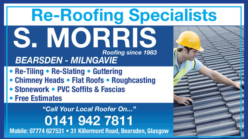 """Re-Roofing SpecialistsS. MORRISRoofing since 1983BEARSDEN MILNGAVIERe-Tiling Re-Slating GutteringChimney Heads Flat Roofs RoughcastingStonework PVC Soffits & Fasciase Free Estimates""""Call Your Local Roofer On...""""0141 942 7811Mobile: 07774 627531 31 Killermont Road, Bearsden, Glasgow Re-Roofing Specialists S. MORRIS Roofing since 1983 BEARSDEN MILNGAVIE Re-Tiling Re-Slating Guttering Chimney Heads Flat Roofs Roughcasting Stonework PVC Soffits & Fascias e Free Estimates """"Call Your Local Roofer On..."""" 0141 942 7811 Mobile: 07774 627531 31 Killermont Road, Bearsden, Glasgow"""