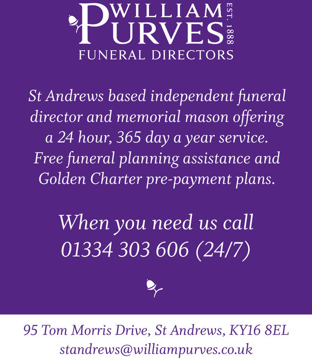 PURVASWILLIAMFUNERAL DIRECTORSSt Andrews based independent funeraldirector and memorial mason offeringa 24 hour, 365 day a year service.Free funeral planning assistance andGolden Charter pre-payment plans.When you need us call01334 303 606 (24/7)95 Tom Morris Drive, St Andrews, KY16 8ELstandrews@williampurves.co.uk PURVAS WILLIAM FUNERAL DIRECTORS St Andrews based independent funeral director and memorial mason offering a 24 hour, 365 day a year service. Free funeral planning assistance and Golden Charter pre-payment plans. When you need us call 01334 303 606 (24/7) 95 Tom Morris Drive, St Andrews, KY16 8EL standrews@williampurves.co.uk
