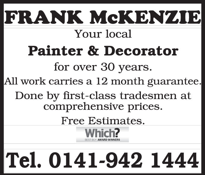 FRANK McKENZIEYour localPainter & Decoratorfor over 30 yearsAll work carries a 12 month guaranteeDone by first-class tradesmen atcomprehensive prices.Free Estimates.Which?BEST BUY AWARD WINNERSTel. 0141-942 1444 FRANK McKENZIE Your local Painter & Decorator for over 30 years All work carries a 12 month guarantee Done by first-class tradesmen at comprehensive prices. Free Estimates. Which? BEST BUY AWARD WINNERS Tel. 0141-942 1444
