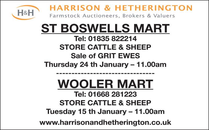 HARRISON & HETHERINGTONFarmstock Auctioneers, Brokers & ValuersH&HST BOSWELLS MARTTel: 01835 822214STORE CATTLE & SHEEPSale of GRIT EWESThursday 24 th January 11.00amWOOLER MARTTel: 01668 281223STORE CATTLE & SHEEPTuesday 15 th January 11.00amwww.harrisonandhetherington.co.uk HARRISON & HETHERINGTON Farmstock Auctioneers, Brokers & Valuers H&H ST BOSWELLS MART Tel: 01835 822214 STORE CATTLE & SHEEP Sale of GRIT EWES Thursday 24 th January 11.00am WOOLER MART Tel: 01668 281223 STORE CATTLE & SHEEP Tuesday 15 th January 11.00am www.harrisonandhetherington.co.uk