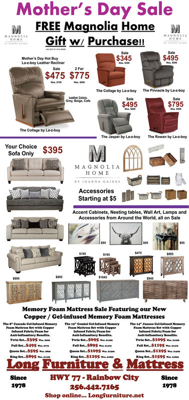 Mother's Day SaleFREE Magnolia Home MGift w/ Purchase!!SaleSale$495$345Mother's Day Hot BuyLa-z-boy Leather ReclinerSale2 For$475 $775The Collage by La-z-boy The Pinnacle by LaboySaleSaleGrey, Beige, Cafe$795$495The Collage by La-z.boyThe Jasper by Lazboy The Rowan by La-z.boyYour ChoiceSofa OnlyMA G NOLIAHOMEAccessoriesStarting at $5Accent Cabinets, Nesting tables, Wall Art, Lamps andAccessories from Around the World, all on Sale95895Memory Foam Mattress Sale Featuring our NewCopper/Gel-infused Memory Foam MattressesTwin Set.. .539SPull Set...$49SQueen Set $59SKing Set. .$895Twin Set $695mTwin Set-S1095Ful Set $1195Queen Set $1095King Set $1295 waiLong Furniture & MattressHWY 77- Rainbow City256.442.7165Shop online... Longfurniture.netSince1978Since1978 Mother's Day Sale FREE Magnolia Home M Gift w/ Purchase!! Sale Sale $495 $345 Mother's Day Hot Buy La-z-boy Leather Recliner Sale 2 For $475 $775 The Collage by La-z-boy The Pinnacle by Laboy Sale Sale Grey, Beige, Cafe $795 $495 The Collage by La-z.boy The Jasper by Lazboy The Rowan by La-z.boy Your Choice Sofa Only MA G NOLIA HOME Accessories Starting at $5 Accent Cabinets, Nesting tables, Wall Art, Lamps and Accessories from Around the World, all on Sale 95 895 Memory Foam Mattress Sale Featuring our New Copper/Gel-infused Memory Foam Mattresses Twin Set.. .539S Pull Set...$49S Queen Set $59S King Set. .$895 Twin Set $695m Twin Set-S1095 Ful Set $1195 Queen Set $1095 King Set $ 1295 wai  Long Furniture & Mattress HWY 77- Rainbow City 256.442.7165 Shop online... Longfurniture.net Since 1978 Since 1978