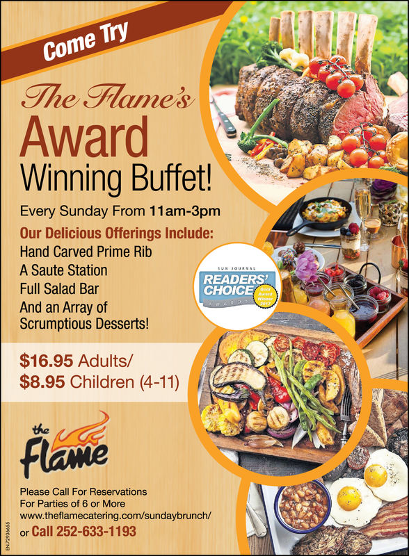 TryComeThe FlamesAwardWinning Buffet!Every Sunday From 11am-3pmOur Delicious Offerings Include:Hand Carved Prime RibA Saute StationFull Salad BarAnd an Array ofScrumptious Desserts!READERSCHOICE$16.95 Adults/$8.95 Children (4-11)theFlamePlease Call For ReservationsFor Parties of 6 or Morewww.theflamecatering.com/sundaybrunch/or Call 252-633-1193
