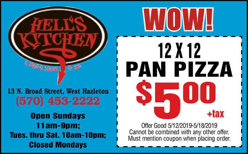WOW!ELLS12X12PAN PIZZA50013 N. Broad Street, West Hazleton(570) 453-2222Open Sundays11am-9pm;Tues. thru Sat. 10am-10pm;Closed Mondays+taxOffer Good 4/28/2019-5/4/2019Cannot be combined with any other offer.Must mention coupon when placing order.