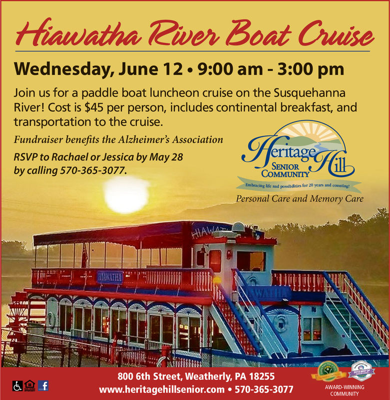 hawatha Tiver Boat CruiseWednesday, June 12 9:00 am - 3:00 pmJoin us for a paddle boat luncheon cruise on the SusquehannaRiver! Cost is $45 per person, includes continental breakfast, andtransportation to the cruise.Fundraiser benefits the Alzheimer's AssociationRSVP to Rachael or Jessica by May 28by calling 570-365-3077.eritaSENIORCOMMUNITYlife and possbilntics for 20 years and countingPersonal Care and Memory Careiit800 6th Street, Weatherly, PA 18255www.heritagehillsenior.com 570-365-3077AWARD-WINNINGCOMMUNITY hawatha Tiver Boat Cruise Wednesday, June 12 9:00 am - 3:00 pm Join us for a paddle boat luncheon cruise on the Susquehanna River! Cost is $45 per person, includes continental breakfast, and transportation to the cruise. Fundraiser benefits the Alzheimer's Association RSVP to Rachael or Jessica by May 28 by calling 570-365-3077. erita SENIOR COMMUNITY life and possbilntics for 20 years and counting Personal Care and Memory Care iit 800 6th Street, Weatherly, PA 18255 www.heritagehillsenior.com 570-365-3077 AWARD-WINNING COMMUNITY