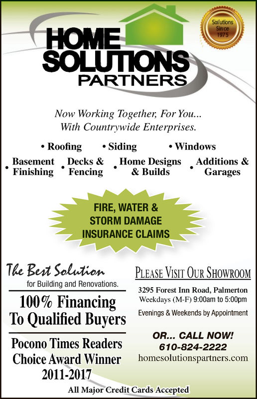"""SolutionsSince1975HOMESOLUTIONSPARTNERSNow Working Together For You...With Countrywide Enterprises.. Roofing.Siding-WindowsBasement Decks & Home DesignsAdditions &""""Finishing Fencing& BuildsGaragesFIRE, WATER &STORM DAMAGEINSURANCE CLAIMSThe Best SolutiPLEASE VISIT OUR SHOWROOMfor Building and Renovations.100% Financing3295 Forest Inn Road, Palmertoneekdays (M-F)9:00am to 5:00pmEvenings & Weekends by AppointmentPocono Times ReadersChoice Award Winner2011-2016OR... CALL NOW!610-824-2222homesolutionspartners.comAll Major Credit Cards Accepted"""