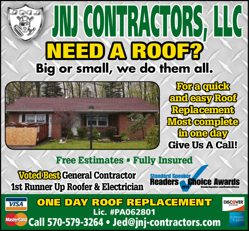 N CONTRACTORS,LLCNEED A ROOF?Big or small, we do them all.ForaquickandeasyRoofReplacementMost completeGive Us A Call!Free Estimates Fully InsuredVoted Best General Contractor Standard Speakerhoice AwardsReaders1st Runner Up Roofer & ElectricianVISAOREPLACEMENToONE DAY ROOFDISCOVERLic. #PA062801MasterCardl 570-579-3264. Jed@jnj-contractors.com N CONTRACTORS,LLC NEED A ROOF? Big or small, we do them all. Foraquick andeasyRoof Replacement Most complete Give Us A Call! Free Estimates Fully Insured Voted Best General Contractor Standard Speaker hoice Awards Readers 1st Runner Up Roofer & Electrician VISAO REPLACEMENTo ONE DAY ROOF DISCOVER Lic . # PA062801 MasterCard l 570-579-3264. Jed@jnj-contractors.com