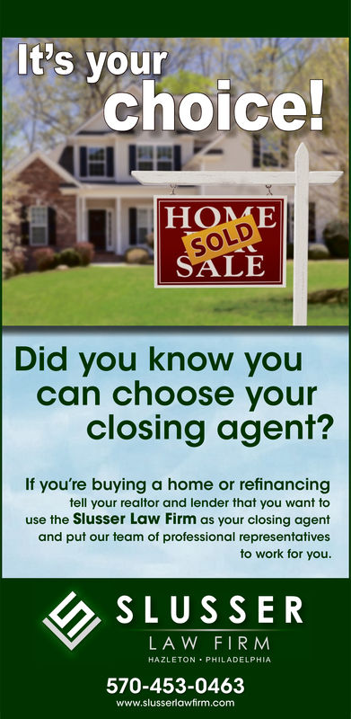 It's yourchoiceHOMESOLDSALEDid you know youcan choose yourclosing agent?If you're buying a home or refinancingtell your realtor and lender that you want touse the Slusser Law Firm as your closing agentand put our team of professional representativesto work for you.SLUSSERLA W FIR MHAZLETON PHILADELPHIA570-453-0463www.slusserlawfirm.com