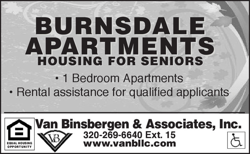 BURNSDALEAPARTMENTSHOUSING FOR SENIORS1 Bedroom ApartmentsRental assistance for qualified applicantsAVan Binsbergen & Associates, Inc.320-269-6640 Ext. 15www.vanbllc.comEQUAL HOUSINGOPPORTUNITY