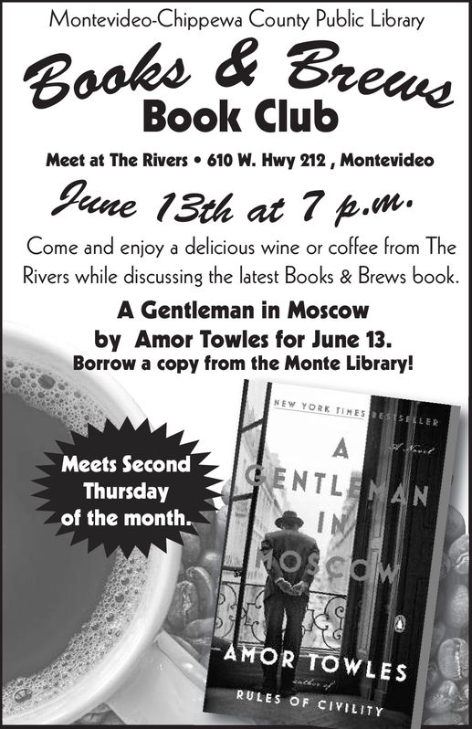 Montevideo-Chippewa County Public LibraryBooks&BreBook ClubMeet at The Rivers 610 W. Hwy 212, MontevideoCome and enjoy a delicious wine or coffee from TheRivers while discussing the latest Books & Brews book.A Gentleman in Moscowby Amor Towles for June 13.Borrow a copy from the Monte Library!NEW YORK TIMESMeets SecondThursdayof the month.GENTLAMOR TOWLESRULES OF CVILITY Montevideo-Chippewa County Public Library Books&Bre Book Club Meet at The Rivers 610 W. Hwy 212, Montevideo Come and enjoy a delicious wine or coffee from The Rivers while discussing the latest Books & Brews book. A Gentleman in Moscow by Amor Towles for June 13. Borrow a copy from the Monte Library! NEW YORK TIMES Meets Second Thursday of the month. GENTL AMOR TOWLES RULES OF CVILITY