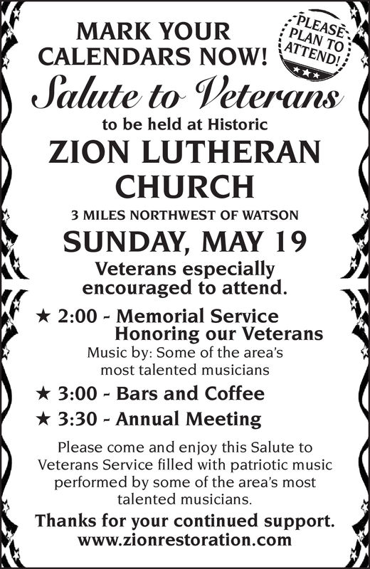 PLEASEPLAN TO;MARK YOURCALENDARS NOW! TENDSalute to Veteransto be held at HistoricZION LUTHERANCHURCH3 MILES NORTHWEST OF WATSONSUNDAY, MAY 19Veterans especiallyencouraged to attend 2:00-Memorial ServiceHonoring our VeteransMusic by: Some of the areasmost talented musicians3:00 Bars and Coffee 3:30-Annual MeetingPlease come and enjoy this Salute toVeterans Service filled with patriotic musicperformed by some of the area's mosttalented musiciansThanks for your continued support.www.zionrestoration.com PLEASE PLAN TO; MARK YOUR CALENDARS NOW! TEND Salute to Veterans to be held at Historic ZION LUTHERAN CHURCH 3 MILES NORTHWEST OF WATSON SUNDAY, MAY 19 Veterans especially encouraged to attend  2 : 00 - Memorial Service Honoring our Veterans Music by: Some of the areas most talented musicians 3:00 Bars and Coffee  3 : 30 - Annual Meeting Please come and enjoy this Salute to Veterans Service filled with patriotic music performed by some of the area's most talented musicians Thanks for your continued support. www.zionrestoration.com