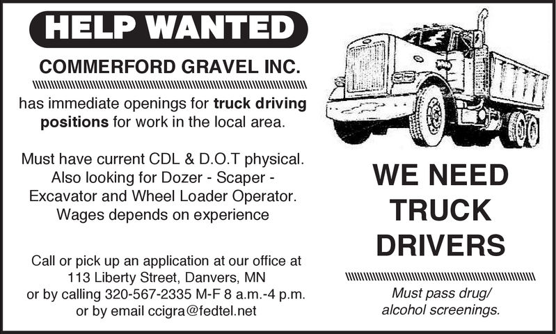 HELP WANTEDCOMMERFORD GRAVEL INC.has immediate openings for truck drivingpositions for work in the local area.Must have current CDL & D.O.T physical.Also looking for Dozer - ScaperExcavator and Wheel Loader OperatorWages depends on experienceWE NEEDTRUCKDRIVERSMust pass drug/Call or pick up an application at our office at113 Liberty Street, Danvers, MNor by calling 320-567-2335 M-F 8 a.m.-4 p.m.or by email ccigra@fedtel.netalcohol screenings. HELP WANTED COMMERFORD GRAVEL INC. has immediate openings for truck driving positions for work in the local area. Must have current CDL & D.O.T physical. Also looking for Dozer - Scaper Excavator and Wheel Loader Operator Wages depends on experience WE NEED TRUCK DRIVERS Must pass drug/ Call or pick up an application at our office at 113 Liberty Street, Danvers, MN or by calling 320-567-2335 M-F 8 a.m.-4 p.m. or by email ccigra@fedtel.net alcohol screenings.