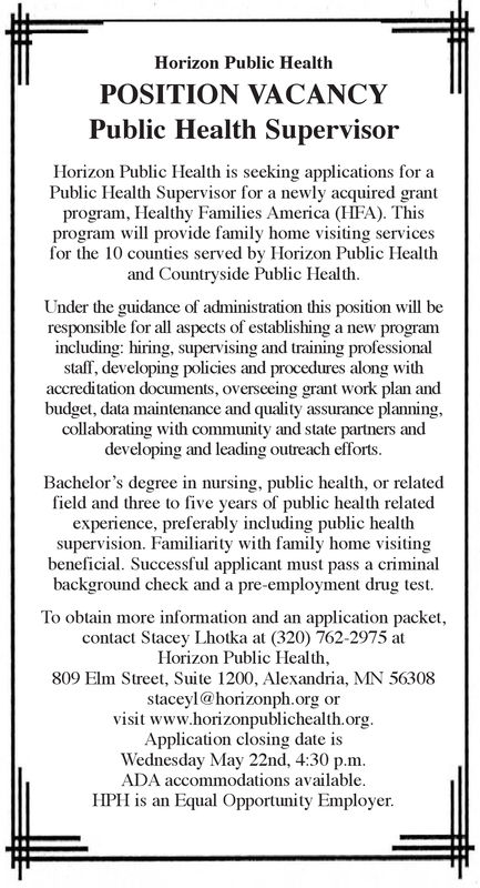 Horizon Public HealthPOSITION VACANCYPublic Health SupervisorHorizon Public Health is seeking applications foPublic Health Supervisor for a newly acquired grantprogram, Healthy Families America (HFA). Thisprogram will provide family home visiting servicesfor the 10 counties served by Horizon Public Healthand Countryside Public HealthUnder the guidance of administration this position will beresponsible for all aspects of establishing a new programincluding: hiring, supervising and training professionalstaff, developing policies and procedures along withaccreditation documents, overseeing grant work plan andbudget, data maintenance and quality assurance planning,collaborating with community and state partners anddeveloping and leading outreach efforts.Bachelor's degree in nursing, public health, or relatedfield and three to five years of public health relatedexperience, preferably including public healthsupervision. Familiarity with family home visitingbeneficial. Successful applicant must pass a criminalbackground check and a pre-employment drug test.To obtain more information and an application packet,contact Stacey Lhotka at (320) 762-2975 atHorizon Public Health,809 Elm Street, Suite 1200, Alexandria, MN 56308staceyl@horizonph.org orvisit www.horizonpublichealth.orgApplication closing date isWednesday May 22nd, 4:30 p.mADA accommodations availableHPH is an Equal Opportunity Employer. Horizon Public Health POSITION VACANCY Public Health Supervisor Horizon Public Health is seeking applications fo Public Health Supervisor for a newly acquired grant program, Healthy Families America (HFA). This program will provide family home visiting services for the 10 counties served by Horizon Public Health and Countryside Public Health Under the guidance of administration this position will be responsible for all aspects of establishing a new program including: hiring, supervising and training professional staff, developing policies and procedures along with accreditation docume