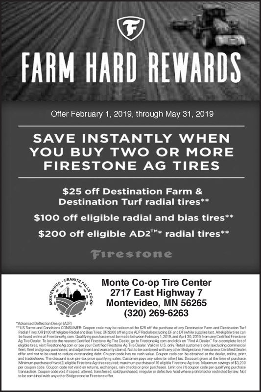 FARM HARD REWARDSOffer February 1, 2019, through May 31, 2019SAVE INSTANTLY WHENYOU BUY TWO OR MOREFIRESTONE AG TIRES$25 off Destination Farm &Destination Turf radial tires*$100 off eligible radial and bias tires**$200 off eligible AD2Tradial tires**FirestoneOMonte Co-op Tire CenterGRANIT,2717 East Highway 7Montevideo, MN 56265(320) 269-6263Advanced Deflection Design JADEUS Terms and Condsians CONSUMER Coupon cede may be redeemed for $25 off the purchase of any Dettination Fam and Destination TurfRadial Tires; OIS 100off eligble R dal and Bias Tine S. OR $200 crteigible Ape Radalleci drg DF and hwhile tupoles last Alelgblsnes canbe found crine atFinestoneAg .com Qualfying purchasemust bemade betwoon Febuy 1,2012. and Aprl 30,2019, from any Cerbfed FrestoneAg Tine Outor TO iocate the nearest Cerstod Frestore Ag Tre Dealo, oo to Fiestore AG com and cickon ind Dealer. F a completo 1st ofelptie tres vesit FirestroAg coin or D00your Cortfod Firestone Ag TUQ0pNor Vald in U S  Retal orstomers only leacidng commercialfeet, feet andgroup purchases and adjustment and waranty clamd Nat to be combinedwith any ather Bridgestone Firestone ce Certified Dealer,offer and notbe used to reduce ottrdng debt Coupon code has no cash vaue Coupon code can bo obtared at the dealer, rine, pret,and tradeshows The discount is on pre-tax price qualifying sales Customer pays any sales (or atherl tax Discount given at the time of purhaseMnimum purchase of two(21 eligble Firistone Ag tiees required,maximum putchase of 16oigbl Firestone Ag tres Maxmum savings of $3.200per coco code Coupon co e rot vald o, ure.xchanges ran checks or pror purchases umit one (TI 0000 code por qsaltyeg purchasetransaction Coupon code void if copied, atored, tansfered, sok/ourchated, ioguiar or dofective Void where proh bitod o pestricted by w Notto be combined with anyother Bridgestore or Firestone offer FARM HARD REWARDS Offer February 1, 2019, through May 31, 2019 SAVE INSTANTLY WHEN YOU BUY TWO OR MORE FIRESTONE AG 