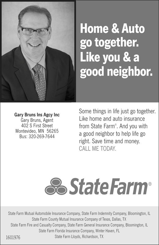 Home & Autogo together.Like you & agood neighbor.Some things in life just go togetherLike home and auto insurancefrom State Farm. And you witha good neighbor to help life goright. Save time and money.CALL ME TODAYGary Bruns Ins Agcy IncGary Bruns, Agent402 S First StreetMontevideo, MN 56265Bus: 320-269-7644State FarmState Farm Mutual Automobile Insurance Company, State Farm Indemnity Company, Bloomington, ILState Farm County Mutual Insurance Company of Texas, Dallas, TXState Farm Fire and Casualty Company, State Farm General Insurance Company, Bloomington, ILState Farm Florida Insurance Company, Winter Haven, FLState Farm Lloyds, Richardson, TX Home & Auto go together. Like you & a good neighbor. Some things in life just go together Like home and auto insurance from State Farm. And you with a good neighbor to help life go right. Save time and money. CALL ME TODAY Gary Bruns Ins Agcy Inc Gary Bruns, Agent 402 S First Street Montevideo, MN 56265 Bus: 320-269-7644 State Farm State Farm Mutual Automobile Insurance Company, State Farm Indemnity Company, Bloomington, IL State Farm County Mutual Insurance Company of Texas, Dallas, TX State Farm Fire and Casualty Company, State Farm General Insurance Company, Bloomington, IL State Farm Florida Insurance Company, Winter Haven, FL State Farm Lloyds, Richardson, TX
