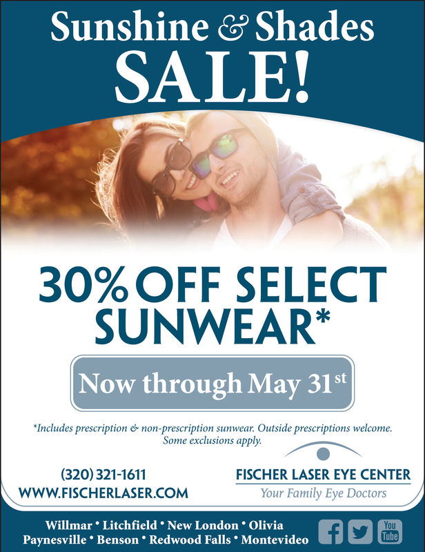 "Sunshine& ShadesSALE!30% OFF SELECTSUNWEAR*Now through May 31st""Includes prescriptionnon-prescription sunwear. Outside prescriptions welcome.Some exclusions apply.(320) 321-1611WWW.FISCHERLASER.COMFISCHER LASER EYE CENTERYour Family Eye DoctorsWillmar Litchfield New London OliviaPaynesville Benson Redwood Falls MontevideoYouTube Sunshine& Shades SALE! 30 % OFF SELECT SUNWEAR* Now through May 31st "" Includes prescription non - prescription sunwear . Outside prescriptions welcome . Some exclusions apply. (320) 321-1611 WWW.FISCHERLASER.COM FISCHER LASER EYE CENTER Your Family Eye Doctors Willmar Litchfield New London Olivia Paynesville Benson Redwood Falls Montevideo You Tube"