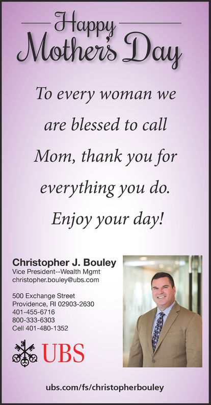 dfMothers Dayappy1o every woman weare blessed to callMom, thank you foreverything you do.Enjoy your day!Christopher J. BouleyVice President--Wealth Mgmtchristopher.bouley@ubs.com500 Exchange StreetProvidence, RI 02903-2630401-455-6716800-333-6303Cell 401-480-1352UBSubs.com/fs/christopherbouley df Mothers Day appy 1o every woman we are blessed to call Mom, thank you for everything you do. Enjoy your day! Christopher J. Bouley Vice President--Wealth Mgmt christopher.bouley@ubs.com 500 Exchange Street Providence, RI 02903-2630 401-455-6716 800-333-6303 Cell 401-480-1352 UBS ubs.com/fs/christopherbouley