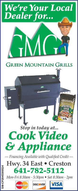 We're Your LocalDealer for...GREEN MOUNTAIN GRILLSGOLDStop in today at...Cook Video& ApplianceFinancing Available with Qualified Credit -Hwy. 34 East Creston641-782-5112C Mon-Fri 8:30am -5:30pm * Sat 8:30am-2pmDISCOVER VISA