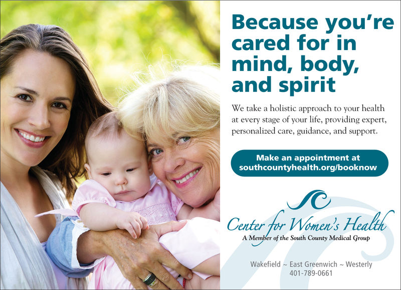 Because you'recared for inmind, body,and spiritWe take a holistic approach to your healthat every stage of your life, providing expert,personalized care, guidance, and support.Make an appointment atsouthcountyhealth.org/booknowCenter for Women's HeaA Member of the South County Medical GroupWakefield East Greenwich Westerly401-789-0661