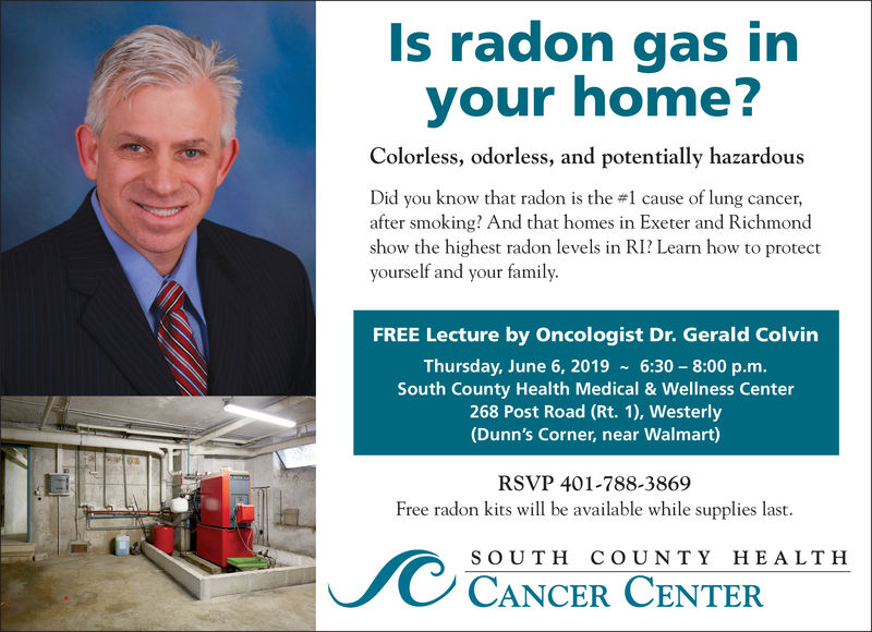 Is radon gas invour home?Colorless, odorless, and potentially hazardousDid you know that radon is the #1 cause of lung cancer,after smoking? And that homes in Exeter and Richmondshow the highest radon levels in RI? Learn how to protectyourself and your family.FREE Lecture by Oncologist Dr. Gerald ColvinThursday, June 6, 2019 6:30-8:00 p.m.South County Health Medical & Wellness Center268 Post Road (Rt. 1), Westerly(Dunn's Corner, near Walmart)RSVP 401-788-3869Free radon kits will be available while supplies last.SOUTH COUNTY HEALT HCANCER CENTER Is radon gas in vour home? Colorless, odorless, and potentially hazardous Did you know that radon is the # 1 cause of lung cancer , after smoking? And that homes in Exeter and Richmond show the highest radon levels in RI? Learn how to protect yourself and your family. FREE Lecture by Oncologist Dr. Gerald Colvin Thursday, June 6, 2019 6:30-8:00 p.m. South County Health Medical & Wellness Center 268 Post Road (Rt. 1), Westerly (Dunn's Corner, near Walmart) RSVP 401-788-3869 Free radon kits will be available while supplies last. SOUTH COUNTY HEALT H CANCER CENTER