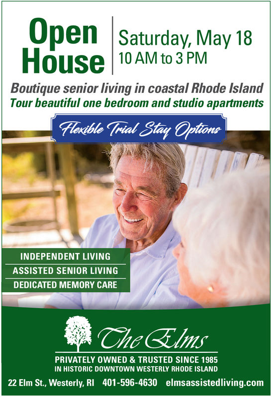 Open Saturday, May 18House 10 AM to3PMBoutique senior living coastal Rhode IslandTour beautiful one bedroom and studio apartmentsINDEPENDENT LIVINGASSISTED SENIOR LIVINGDEDICATED MEMORY CAREPRIVATELY OWNED & TRUSTED SINCE 1985IN HISTORIC DOWNTOWN WESTERLY RHODE ISLAND22 Elm St., Westerly, RI 401-596-4630 elmsassistedliving.com Open Saturday, May 18 House 10 AM to3PM Boutique senior living coastal Rhode Island Tour beautiful one bedroom and studio apartments INDEPENDENT LIVING ASSISTED SENIOR LIVING DEDICATED MEMORY CARE PRIVATELY OWNED & TRUSTED SINCE 1985 IN HISTORIC DOWNTOWN WESTERLY RHODE ISLAND 22 Elm St., Westerly, RI 401-596-4630 elmsassistedliving.com