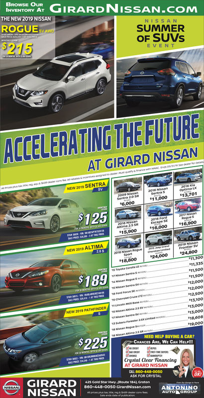 BROWSE OURINVENTORY AT GIRARDNISSAN.COMTHE NEW 2019 NISSANROGUE sv AwDNIS SANSUMMEROF SUVs$215EVEN TACCELERATING THE FUTUREAT GIRARD NISSANNEW 2019 SENTRA2009 N$11,00013,7016,00012516,000 $16,900NEW 2019 ALTIMA24,000$24,80018,8001,30011,33511,50011,50012,00012,00012,50013,10013,00013,00018,608$189RegueSNEW 2019 PATHFINDERMx19,000NEED HELP BUYING A CAR?CHANCES ARE, WE CAN HELP!Crystal Clear TinancingAT GIRARD NISSANCALL 860-448-00irarcthissGIRARK FOR CRYSTAL425 Gold Star Hwy.Route 184, Groton860-448-OOSO GrardNissan.comANTONINOAUTOGROUP BROWSE OUR INVENTORY AT GIRARDNISSAN.COM THE NEW 2019 NISSAN ROGUE sv AwD NIS SAN SUMMER OF SUVs $215 EVEN T ACCELERATING THE FUTURE AT GIRARD NISSAN NEW 2019 SENTRA 2009 N $11,00013,701 6,000 125 16,000 $16,900 NEW 2019 ALTIMA 24,000$24,800 18,800 1,300 11,335 11,500 11,500 12,000 12,000 12,500 13,100 13,000 13,000 18,608 $189 RegueS NEW 2019 PATHFINDERMx 19,000 NEED HELP BUYING A CAR? CHANCES ARE, WE CAN HELP! Crystal Clear Tinancing AT GIRARD NISSAN CALL 860-448-00 irarcthiss GIRAR K FOR CRYSTAL 425 Gold Star Hwy.Route 184, Groton 860-448 - OOSO GrardNissan.com ANTONINO AUTO GROUP