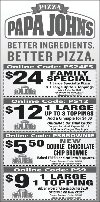 PIZZAPAPA JOHNSBETTER INGREDIENTSBETTER PIZZA.Online Code: PS24FSFAMILYSPECIAL1 Large Specialty Pizza& 1 Large Up to 2 ToppingsPAPA JORIAdd a 2 Liter for $2.50GINAL ORTHIN CRUSTOnline Code: PS121201 LARGEUP TO 3 TOPPINGSAdd a Cinnapie for $4.00ORIGINAL OR THIN CRUST ICoupon Required. Expires 7/31/18. IAdditional Charges May Apply.Online Code: PSBROWNIENEW$550 DOUBLE CHOCOLATECHIP BROWNIE !Baked FRESH and cut into 9 squares.Coupon Required. Expires 7/31/18.1 DAPA lims)sn Additional Charges May ApplyOnline Code: PS91 LARGE1 TOPPINGAdd an order of Cheesesticks for $6.00ORIGINAL OR THIN CRUSTPARAJOHSCoupon Required. Expires 7/31/18.Additional Charges May Apply.