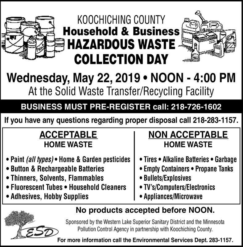 KOOCHICHING COUNTYHousehold & BusinessHAZARDOUS WASTECOLLECTION DAYWednesday, May 22, 2019 NOON 4:00 PMAt the Solid Waste Transfer/Recycling FacilityBUSINESS MUST PRE-REGISTER call: 218-726-1602If you have any questions regarding proper disposal call 218-283-1157.ACCEPTABLEHOME WASTENON ACCEPTABLEHOME WASTE·Paint (all types). Home & Garden pesticides | . Tires. Alkaline Batteries. GarbageButton & Rechargeable Batteries* Thinners, Solvents, Flammables«Fluorescent Tubes . Household Cleaners | ·TV's/Computers/ElectronicsAdhesives, Hobby SuppliesEmpty Containers. Propane TanksBullets/Explosives* Appliances/MicrowaveNo products accepted before NOON.Sponsored by the Western Lake Superior Sanitary District and the MinnesotaPollution Control Agency in partnership with Koochiching County.For more information call the Environmental Services Dept. 283-1157. KOOCHICHING COUNTY Household & Business HAZARDOUS WASTE COLLECTION DAY Wednesday, May 22, 2019 NOON 4:00 PM At the Solid Waste Transfer/Recycling Facility BUSINESS MUST PRE-REGISTER call: 218-726-1602 If you have any questions regarding proper disposal call 218-283-1157. ACCEPTABLE HOME WASTE NON ACCEPTABLE HOME WASTE · Paint ( all types ) . Home & Garden pesticides | . Tires . Alkaline Batteries . Garbage Button & Rechargeable Batteries * Thinners, Solvents, Flammables « Fluorescent Tubes . Household Cleaners | · TV 's / Computers / Electronics Adhesives, Hobby Supplies Empty Containers. Propane Tanks Bullets/Explosives * Appliances/Microwave No products accepted before NOON. Sponsored by the Western Lake Superior Sanitary District and the Minnesota Pollution Control Agency in partnership with Koochiching County. For more information call the Environmental Services Dept. 283-1157.