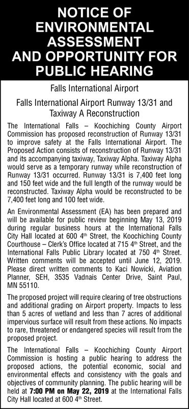 NOTICE OFENVIRONMENTALASSESSMENTAND OPPORTUNITY FORPUBLIC HEARINGFalls International AirportFalls International Airport Runway 13/31 andTaxiway A ReconstructionThe International Falls Koochiching County AirportCommission has proposed reconstruction of Runway 13/31to improve safety at the Falls International Airport. TheProposed Action consists of reconstruction of Runway 13/31and its accompanying taxiway, Taxiway Alpha. Taxiway Alphawould serve as a temporary runway while reconstruction ofRunway 13/31 occurred. Runway 13/31 is 7,400 feet longand 150 feet wide and the full length of the runway would bereconstructed. Taxiway Alpha would be reconstructed to be7,400 feet long and 100 feet wideAn Environmental Assessment (EA) has been prepared andwill be available for public review beginning May 13, 2019during regular business hours at the International FallsCity Hall located at 600 4th Street, the Koochiching CountyCourthouse - Clerk's Office located at 715 4th Street, and theInternational Falls Public Library located at 750 4h StreetWritten comments will be accepted until June 12, 2019Please direct written comments to Kaci Nowicki, AviationPlanner, SEH, 3535 Vadnais Center Drive, Saint PaulMN 55110The proposed project will require clearing of tree obstructionsand additional grading on Airport property. Impacts to lessthan 5 acres of wetland and less than 7 acres of additionalimpervious surface will result from these actions. No impactsto rare, threatened or endangered species will result from theproposed project.The International Falls Koochiching County AirportCommission is hosting a public hearing to address theproposed actions, the potential economic, social andenvironmental effects and consistency with the goals andobjectives of community planning. The public hearing will beheld at 7:00 PM on May 22, 2019 at the International FallsCity Hall located at 600 4h Street. NOTICE OF ENVIRONMENTAL ASSESSMENT AND OPPORTUNITY FOR PUBLIC HEARING Falls International Airport Fa