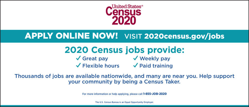 United States®Census2020APPLY ONLINE NOW! VISIT 2020census.gov/jobs2020 Census jobs provide:Flexible hoursPaid trainingThousands of jobs are available nationwide, and many are near you. Help supportGreat payWeekly payyour community by being a Census Taker.For more information or help applying, please call 1-855-JOB-2020The U.S. Census Bureau is an Equal Opportunity Employer. United States® Census 2020 APPLY ONLINE NOW! VISIT 2020census.gov/jobs 2020 Census jobs provide: Flexible hoursPaid training Thousands of jobs are available nationwide, and many are near you. Help support Great pay Weekly pay your community by being a Census Taker. For more information or help applying, please call 1-855-JOB-2020 The U.S. Census Bureau is an Equal Opportunity Employer.