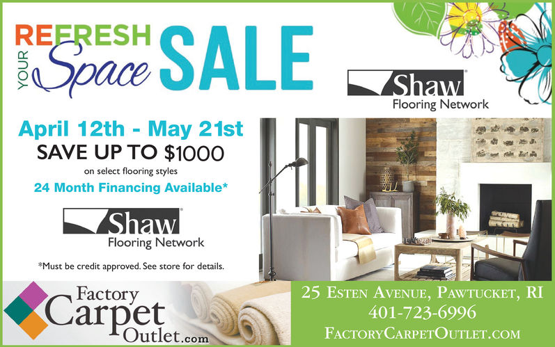 REFRESHSpaceFlooring NetworkApril 12th May 21stSAVE UP TO $100Oon select flooring styles24 Month Financing Available*Flooring NetworkMust be credit approved. See store for details.25 ESTEN AVENUE, PAWTUCKET, RI401-723-6996FACTORYCARPETOUTLET.COMFactoryarpetOutlet.com REFRESH Space Flooring Network April 12th May 21st SAVE UP TO $100O on select flooring styles 24 Month Financing Available* Flooring Network Must be credit approved. See store for details. 25 ESTEN AVENUE, PAWTUCKET, RI 401-723-6996 FACTORYCARPETOUTLET.COM Factory arpet Outlet.com