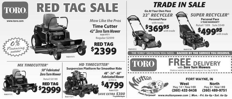 "TRADE IN SALERED TAG SALEGo At Your Own Pace22"" RECYCLERPersonal Pacewith tradeSUPER RECYCLERPersonal PaceS YEAR WARRANTYRetail $599 Sale $549Mow Like the ProsTime Cutter42"" Zero Turn Mowerwww.toro.com$69595with tradewith trodeMode""74711Regular $25990%RED TAGFinancingavalable$239Model aX2THE TORO SELECTION YOU NEED. BACKED BY THE SERVICE YOU DESERVE.TOROFRELDELIVERYwith Zero Turn MowersCheck our website for aditional savings on Tor Exp 618/79HD TIMECUTTERSuspension Platform for Smoother RideMX TIMECUTTER50"" FabricatedZero Turn MowerRetail $3199RED TAG""-48""- 54""-60Fabricated MoweruttonFORT WAYNE, INNorthHwy 3 . Near-69(260) 489-9751WestHwy 1 4 . Near I-69(260) 432-9438Equipment www.muttonpower.com 
