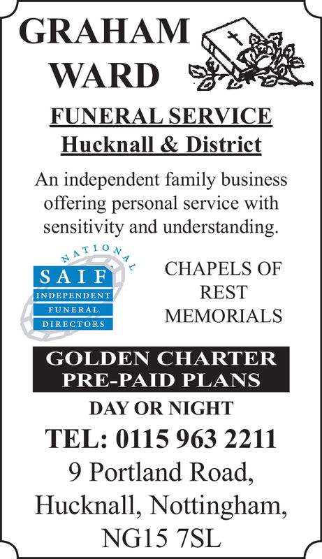 WARDFUNERAL SERVICEHucknall & DistrictAn independent family businessoffering personal service withsensitivity and understanding.TIONCHAPELS OFRESTMEMORIALSSAIFINDEPENDENTFUNERALDIRECTORSGOLDEN CHARTERPRE-PAID PLANSDAY OR NIGHTTEL: 0115 963 22119 Portland Road,Hucknall, Nottingham,NG15 7SL WARD FUNERAL SERVICE Hucknall & District An independent family business offering personal service with sensitivity and understanding. TION CHAPELS OF REST MEMORIALS SAIF INDEPENDENT FUNERAL DIRECTORS GOLDEN CHARTER PRE-PAID PLANS DAY OR NIGHT TEL: 0115 963 2211 9 Portland Road, Hucknall, Nottingham, NG15 7SL