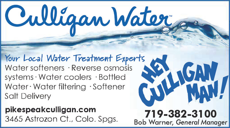 Your Local Water Treatment ExpertsWater softeners Reverse osmosissystems Water coolers BottledWater Water filtering SoftenerSalt Deliverypikespeakculligan.com3465 Astrozon Ct., Colo. Spgs. Bob Warner, General Manager719-382-3100