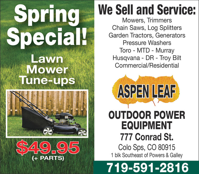 We Sell and Service:SpringMowers, TrimmersChain Saws, Log SplittersGarden Tractors, GeneratorsPressure WasherssToro MTD MurrayHusqvana DR Troy BiltCommercial/ResidentialSpecial!LawnMowerle, Tune-ups,ASPEN LEAROUTDOOR POWEREQUIPMENT777 Conrad St.Colo Sps, CO 80915$49.951 blk Southeast of Powers & Galley(+ PARTS)719-591-2816