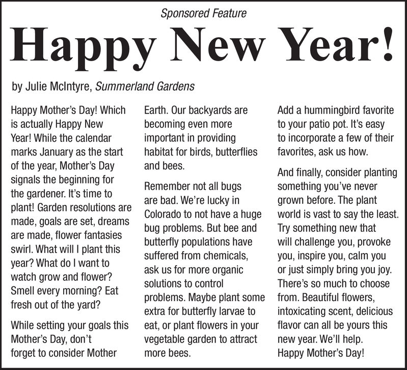 Sponsored FeatureHappy New Year!by Julie Mclntyre, Summerland GardensHappy Mother's Day! Which Earth. Our backyards areis actually Happy NewYear! While the calendarmarks January as the start habitat for birds, butterfliesof the year, Mother's Daysignals the beginning forthe gardener. It's time toplant! Garden resolutions aremade, goals are set, dreamsare made, flower fantasiesswirl. What will I plant this suffered from chemicals,year? What do I want towatch grow and flower?Smell every morning? Eatfresh out of the yard?Add a hummingbird favoriteto your patio pot. It's easyto incorporate a few of theirfavorites, ask us howbecoming even moreimportant in providingand beesAnd finally, consider plantingsomething you've nevergrown before. The plantworld is vast to say the leastTry something new thatwill challenge you, provokeyou, inspire you, calm youor just simply bring you joyThere's SO much to choosefrom. Beautiful flowers,intoxicating scent, deliciousflavor can all be yours thisnew year. We'll helpHappy Mother's Day!Remember not all bugsare bad. We're lucky inColorado to not have a hugebug problems. But bee andbutterfly populations haveask us for more organicsolutions to controlproblems. Maybe plant someextra for butterfly larvae toeat, or plant flowers in yourvegetable garden to attractmore beesWhile setting your goals thisMother's Day, don'tforget to consider Mother Sponsored Feature Happy New Year! by Julie Mclntyre, Summerland Gardens Happy Mother's Day! Which Earth. Our backyards are is actually Happy New Year! While the calendar marks January as the start habitat for birds, butterflies of the year, Mother's Day signals the beginning for the gardener. It's time to plant! Garden resolutions are made, goals are set, dreams are made, flower fantasies swirl. What will I plant this suffered from chemicals, year? What do I want to watch grow and flower? Smell every morning? Eat fresh out of the yard? Add a hummingbird favorite to your patio pot. It's easy to incorporate a few of their favorites, ask us how becoming even more important in providing and bees And finally, consider planting something you've never grown before. The plant world is vast to say the least Try something new that will challenge you, provoke you, inspire you, calm you or just simply bring you joy There's SO much to choose from. Beautiful flowers, intoxicating scent, delicious flavor can all be yours this new year. We'll help Happy Mother's Day! Remember not all bugs are bad. We're lucky in Colorado to not have a huge bug problems. But bee and butterfly populations have ask us for more organic solutions to control problems. Maybe plant some extra for butterfly larvae to eat, or plant flowers in your vegetable garden to attract more bees While setting your goals this Mother's Day, don't forget to consider Mother