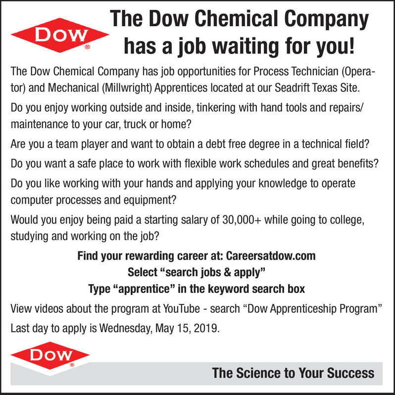 """The Dow Chemical CompanyDoWhas a job waiting for youThe Dow Chemical Company has job opportunities for Process Technician (Opera-tor) and Mechanical (Millwright) Apprentices located at our Seadrift Texas Site.Do you enjoy working outside and inside, tinkering with hand tools and repairs/maintenance to your car, truck or home?Are you a team player and want to obtain a debt free degree in a technical field?Do you want a safe place to work with flexible work schedules and great benefits?Do you like working with your hands and applying your knowledge to operatecomputer processes and equipment?Would you enjoy being paid a starting salary of 30,000+ while going to college,studying and working on the job?Find your rewarding career at: Careersatdow.comSelect """"search jobs & apply""""Type """"apprentice"""" in the keyword search boxView videos about the program at YouTube - search """"Dow Apprenticeship Program""""Last day to apply is Wednesday, May 15, 2019.DOWThe Science to Your Success The Dow Chemical Company DoW has a job waiting for you The Dow Chemical Company has job opportunities for Process Technician (Opera- tor) and Mechanical (Millwright) Apprentices located at our Seadrift Texas Site. Do you enjoy working outside and inside, tinkering with hand tools and repairs/ maintenance to your car, truck or home? Are you a team player and want to obtain a debt free degree in a technical field? Do you want a safe place to work with flexible work schedules and great benefits? Do you like working with your hands and applying your knowledge to operate computer processes and equipment? Would you enjoy being paid a starting salary of 30,000+ while going to college, studying and working on the job? Find your rewarding career at: Careersatdow.com Select """"search jobs & apply"""" Type """"apprentice"""" in the keyword search box View videos about the program at YouTube - search """"Dow Apprenticeship Program"""" Last day to apply is Wednesday, May 15, 2019. DOW The Science to Your Success"""